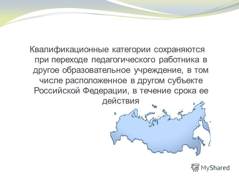 Квалификационные категории сохраняются при переходе педагогического работника в другое образовательное учреждение, в том числе расположенное в другом субъекте Российской Федерации, в течение срока ее действия