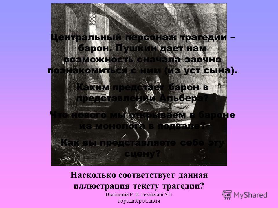 Вьюшина И.В. гимназия 3 города Ярославля Центральный персонаж трагедии – барон. Пушкин дает нам возможность сначала заочно познакомиться с ним (из уст сына). Каким предстает барон в представлении Альбера? Что нового мы открываем в бароне из монолога
