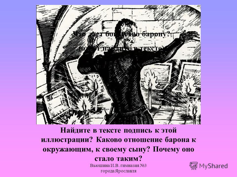 Вьюшина И.В. гимназия 3 города Ярославля Что дает богатство барону? (ответ найдите в тексте) Найдите в тексте подпись к этой иллюстрации? Каково отношение барона к окружающим, к своему сыну? Почему оно стало таким?