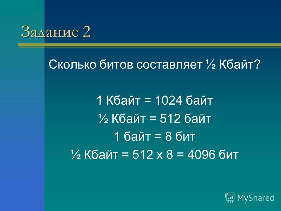 Задание 2 Сколько битов составляет ½ Кбайт? 1 Кбайт = 1024 байт ½ Кбайт = 512 байт 1 байт = 8 бит ½ Кбайт = 512 х 8 = 4096 бит