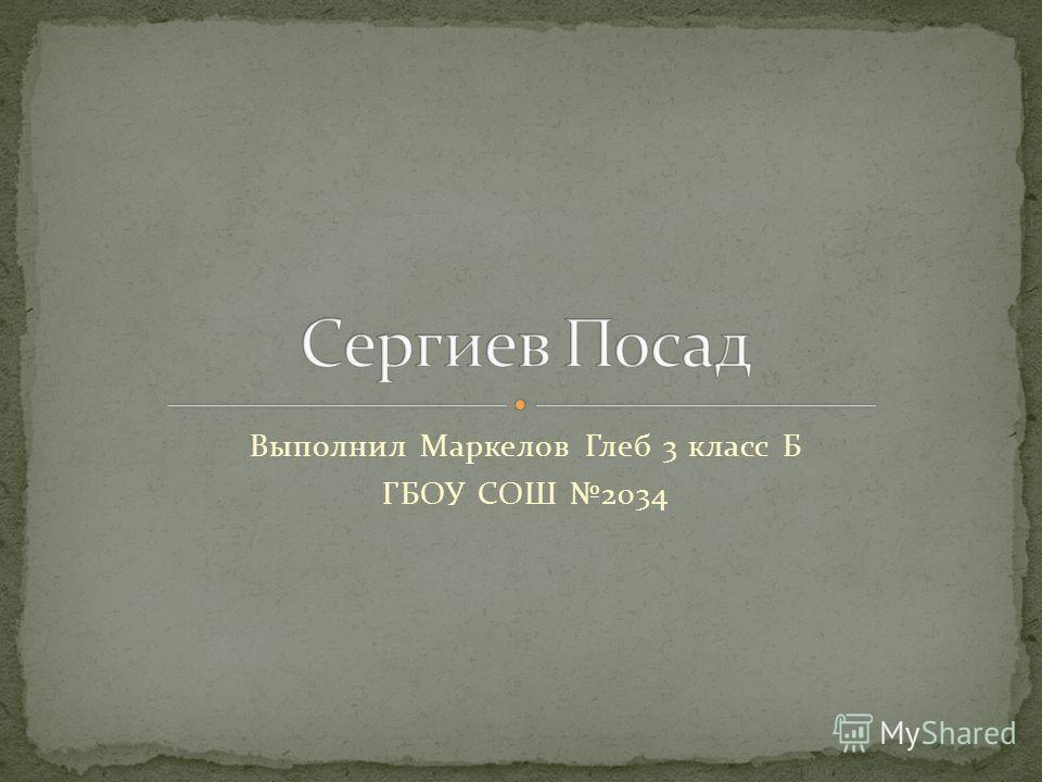 Выполнил Маркелов Глеб 3 класс Б ГБОУ СОШ 2034