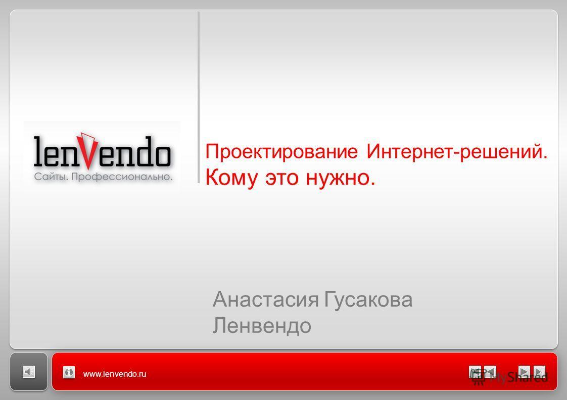 www.lenvendo.ru Проектирование Интернет-решений. Кому это нужно. Анастасия Гусакова Ленвендо