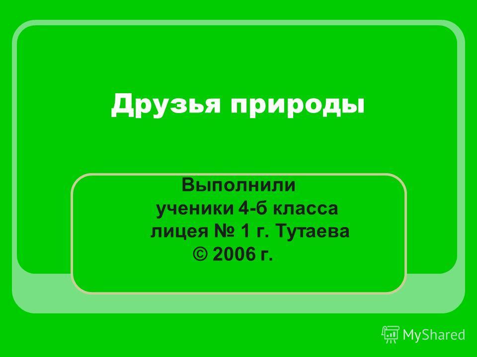Друзья природы Выполнили ученики 4-б класса лицея 1 г. Тутаева © 2006 г.