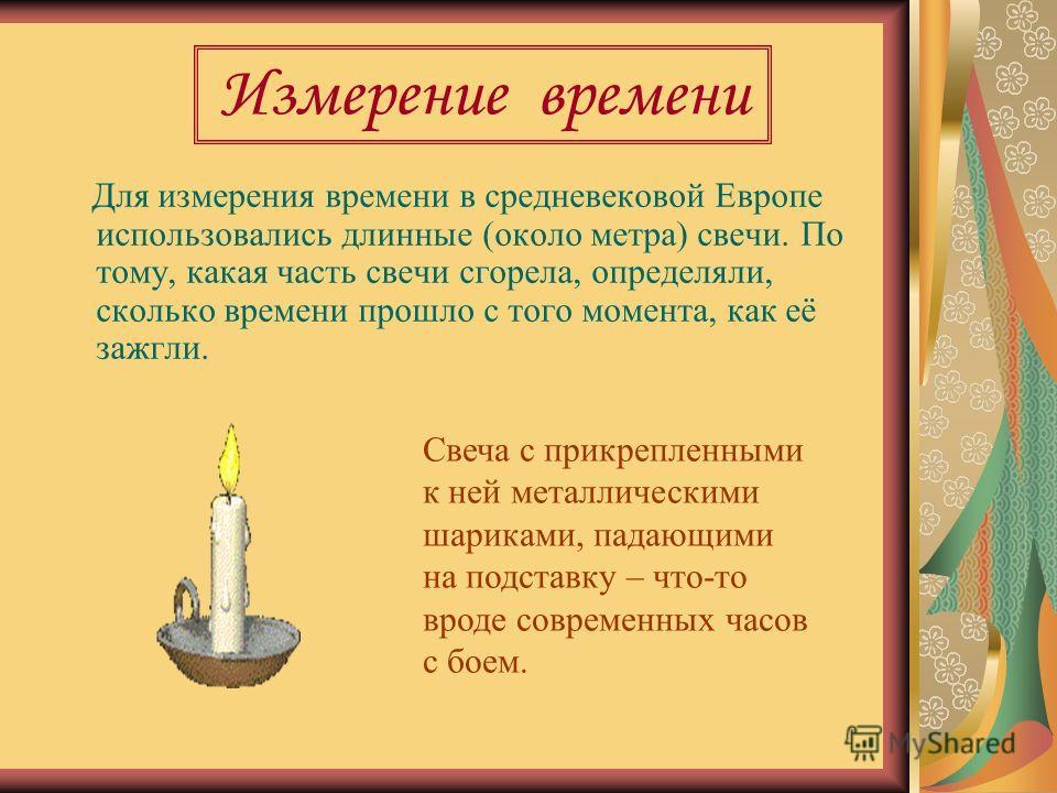 Измерение времени Для измерения времени в средневековой Европе использовались длинные (около метра) свечи. По тому, какая часть свечи сгорела, определяли, сколько времени прошло с того момента, как её зажгли. Свеча с прикрепленными к ней металлически
