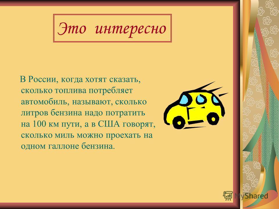 В России, когда хотят сказать, сколько топлива потребляет автомобиль, называют, сколько литров бензина надо потратить на 100 км пути, а в США говорят, сколько миль можно проехать на одном галлоне бензина. Это интересно