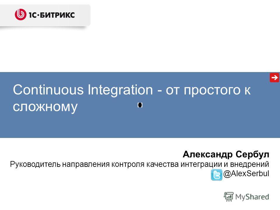 Continuous Integration - от простого к сложному Александр Сербул Руководитель направления контроля качества интеграции и внедрений @AlexSerbul