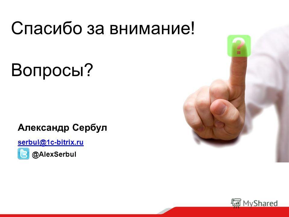 Спасибо за внимание! Вопросы? Александр Сербул serbul@1c-bitrix.ru @AlexSerbul