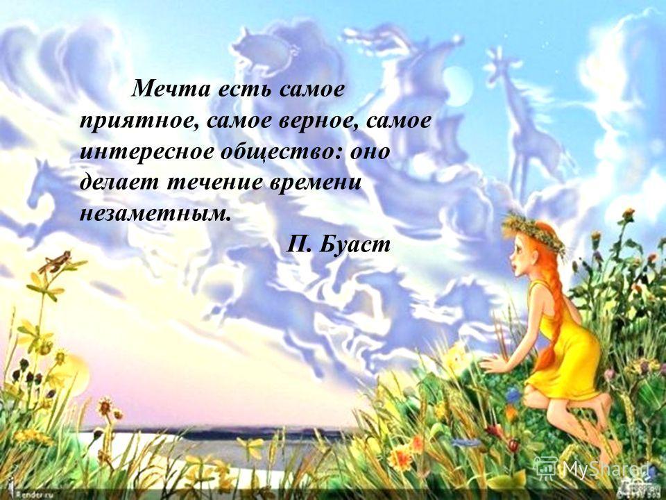 Мечта есть самое приятное, самое верное, самое интересное общество: оно делает течение времени незаметным. П. Буаст