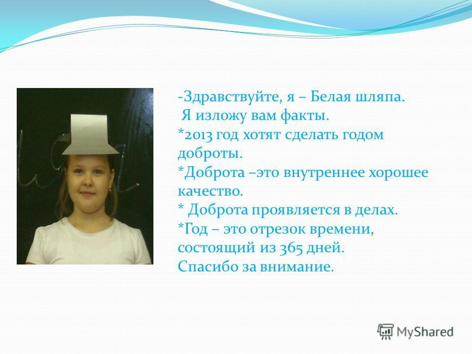 -Здравствуйте, я – Белая шляпа. Я изложу вам факты. *2013 год хотят сделать годом доброты. *Доброта –это внутреннее хорошее качество. * Доброта проявляется в делах. *Год – это отрезок времени, состоящий из 365 дней. Спасибо за внимание.