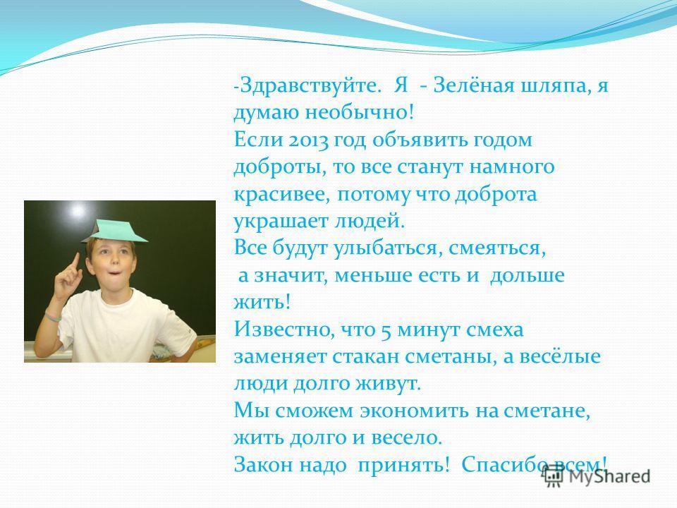 - Здравствуйте. Я - Зелёная шляпа, я думаю необычно! Если 2013 год объявить годом доброты, то все станут намного красивее, потому что доброта украшает людей. Все будут улыбаться, смеяться, а значит, меньше есть и дольше жить! Известно, что 5 минут см