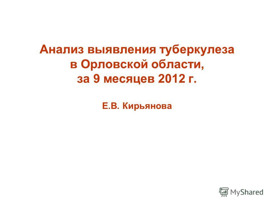 Анализ выявления туберкулеза в Орловской области, за 9 месяцев 2012 г. Е.В. Кирьянова