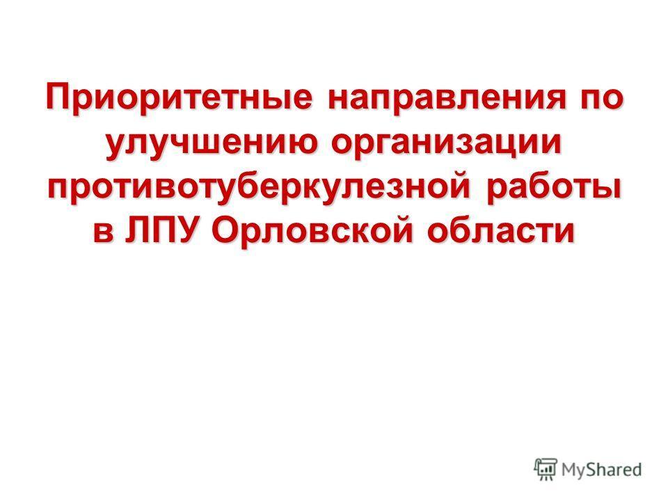 Приоритетные направления по улучшению организации противотуберкулезной работы в ЛПУ Орловской области