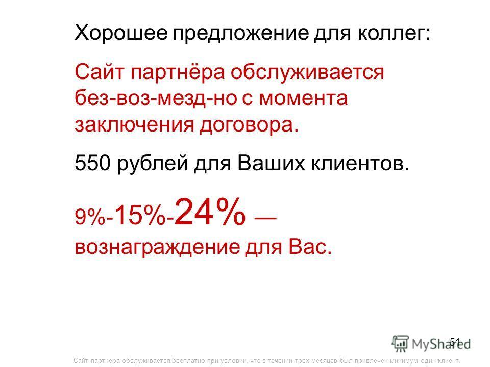 51 Хорошее предложение для коллег: Сайт партнёра обслуживается без-воз-мезд-но с момента заключения договора. 550 рублей для Ваших клиентов. 9%- 15% - 24% вознаграждение для Вас. Сайт партнера обслуживается бесплатно при условии, что в течении трех м