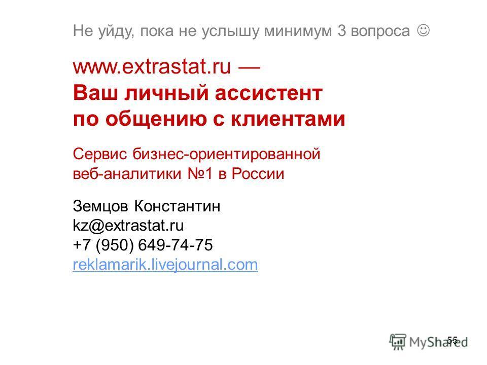 55 Не уйду, пока не услышу минимум 3 вопроса www.extrastat.ru Ваш личный ассистент по общению с клиентами Сервис бизнес-ориентированной веб-аналитики 1 в России Земцов Константин kz@extrastat.ru +7 (950) 649-74-75 reklamarik.livejournal.com