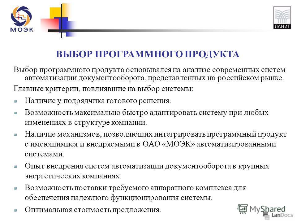 Выбор программного продукта основывался на анализе современных систем автоматизации документооборота, представленных на российском рынке. Главные критерии, повлиявшие на выбор системы: Наличие у подрядчика готового решения. Возможность максимально бы