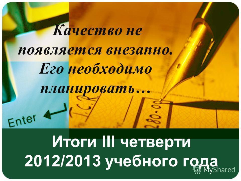 Итоги III четверти 2012/2013 учебного года Качество не появляется внезапно. Его необходимо планировать…