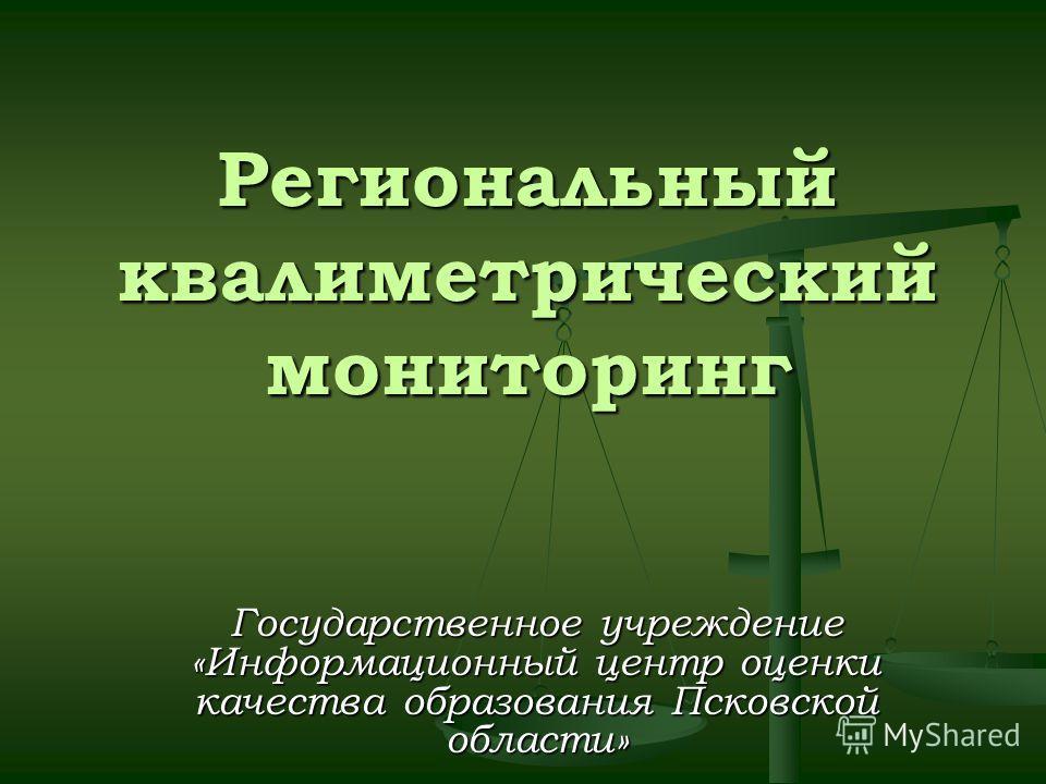 Региональный квалиметрический мониторинг Государственное учреждение «Информационный центр оценки качества образования Псковской области»