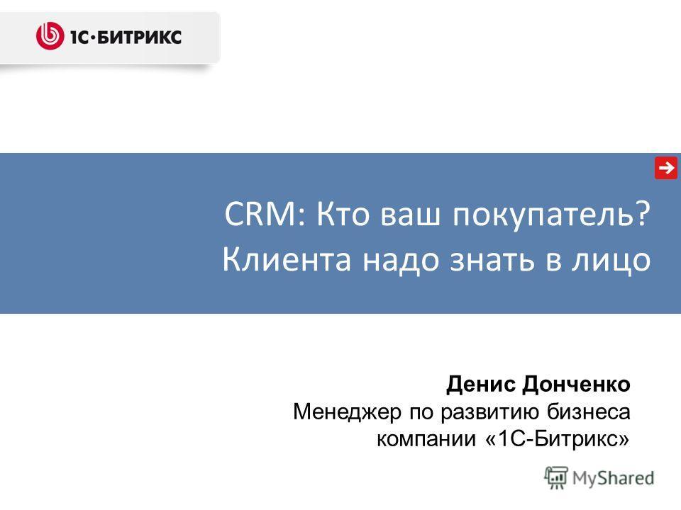 Денис Донченко Менеджер по развитию бизнеса компании «1С-Битрикс» CRM: Кто ваш покупатель? Клиента надо знать в лицо
