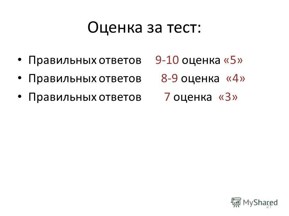 Оценка за тест: Правильных ответов 9-10 оценка «5» Правильных ответов 8-9 оценка «4» Правильных ответов 7 оценка «3» 21