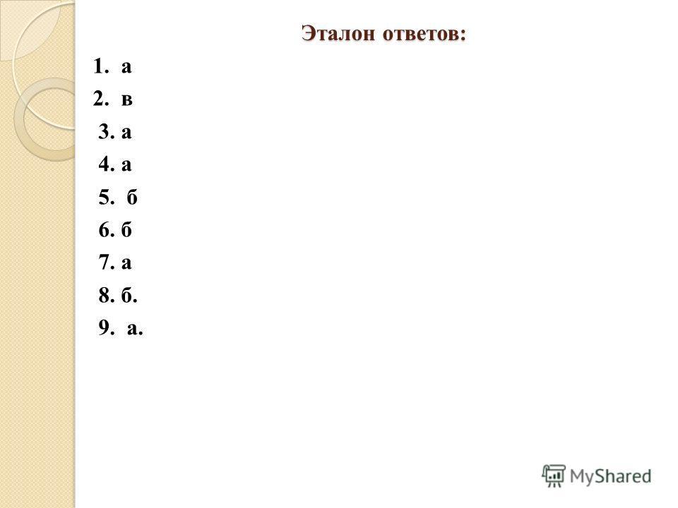 Эталон ответов: 1. а 2. в 3. а 4. а 5. б 6. б 7. а 8. б. 9. а.