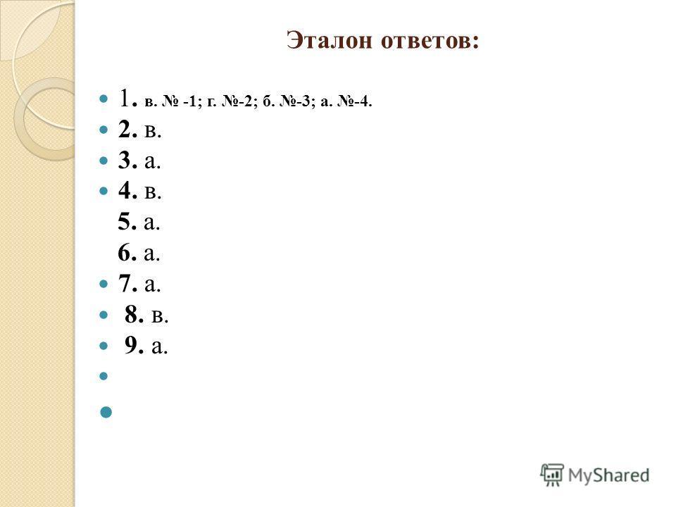 Эталон ответов: 1. в. -1; г. -2; б. -3; а. -4. 2. в. 3. а. 4. в. 5. а. 6. а. 7. а. 8. в. 9. а.