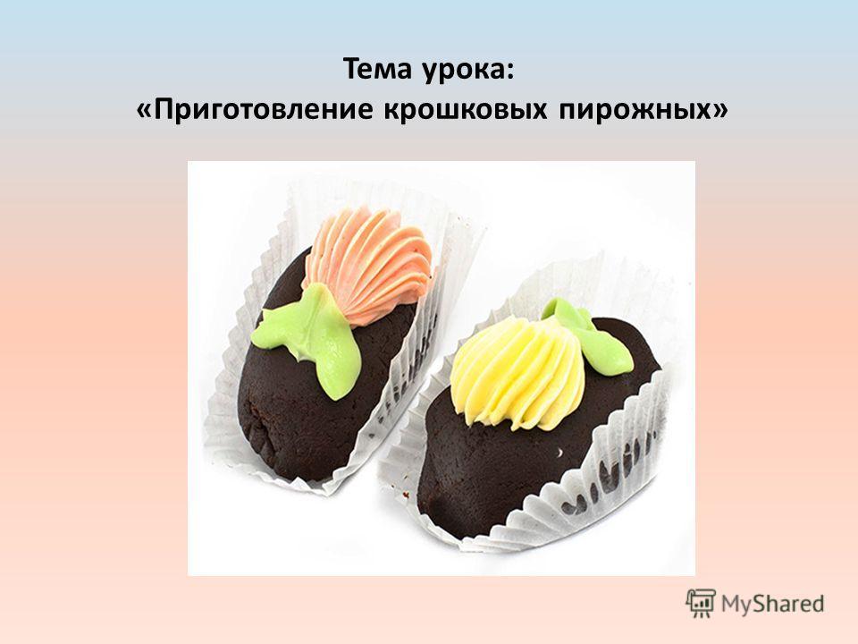 Тема урока: «Приготовление крошковых пирожных»