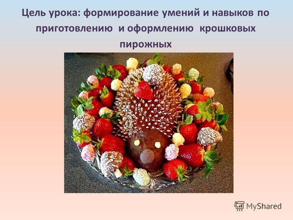 Цель урока: формирование умений и навыков по приготовлению и оформлению крошковых пирожных