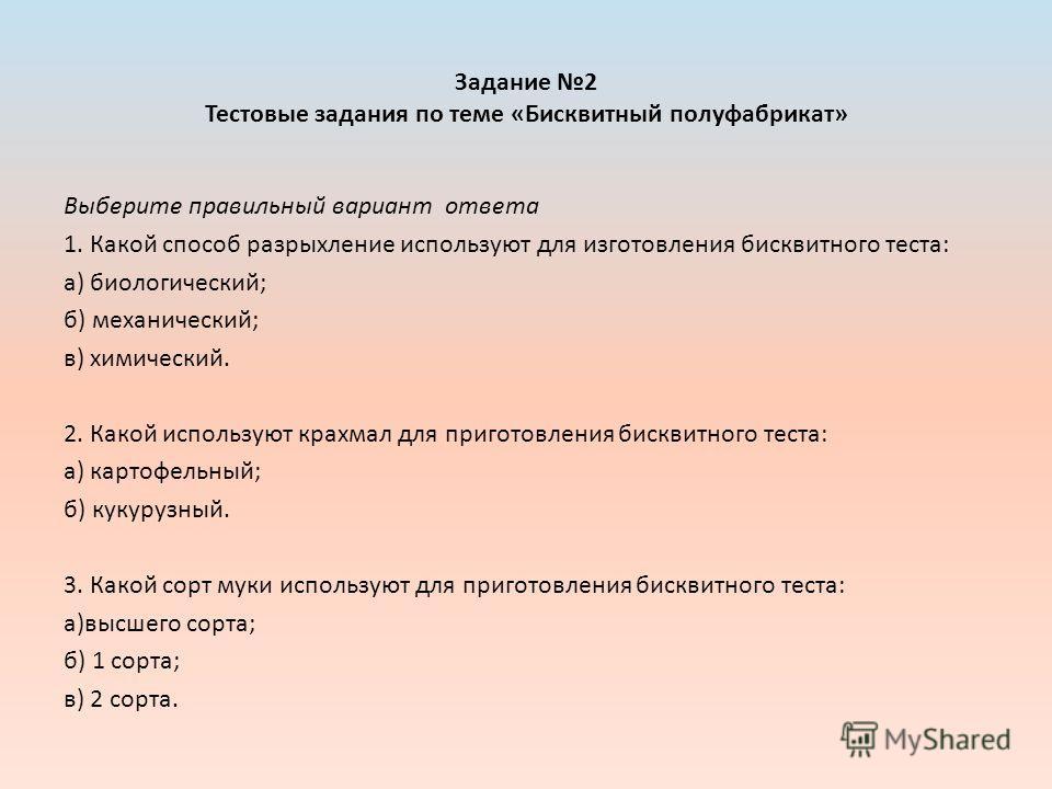 Задание 2 Тестовые задания по теме «Бисквитный полуфабрикат» Выберите правильный вариант ответа 1. Какой способ разрыхление используют для изготовления бисквитного теста: а) биологический; б) механический; в) химический. 2. Какой используют крахмал д