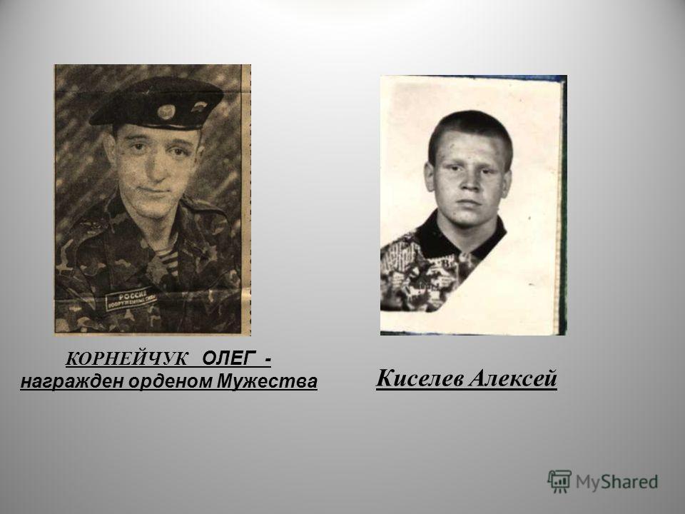 КОРНЕЙЧУК ОЛЕГ - награжден орденом Мужества Киселев Алексей
