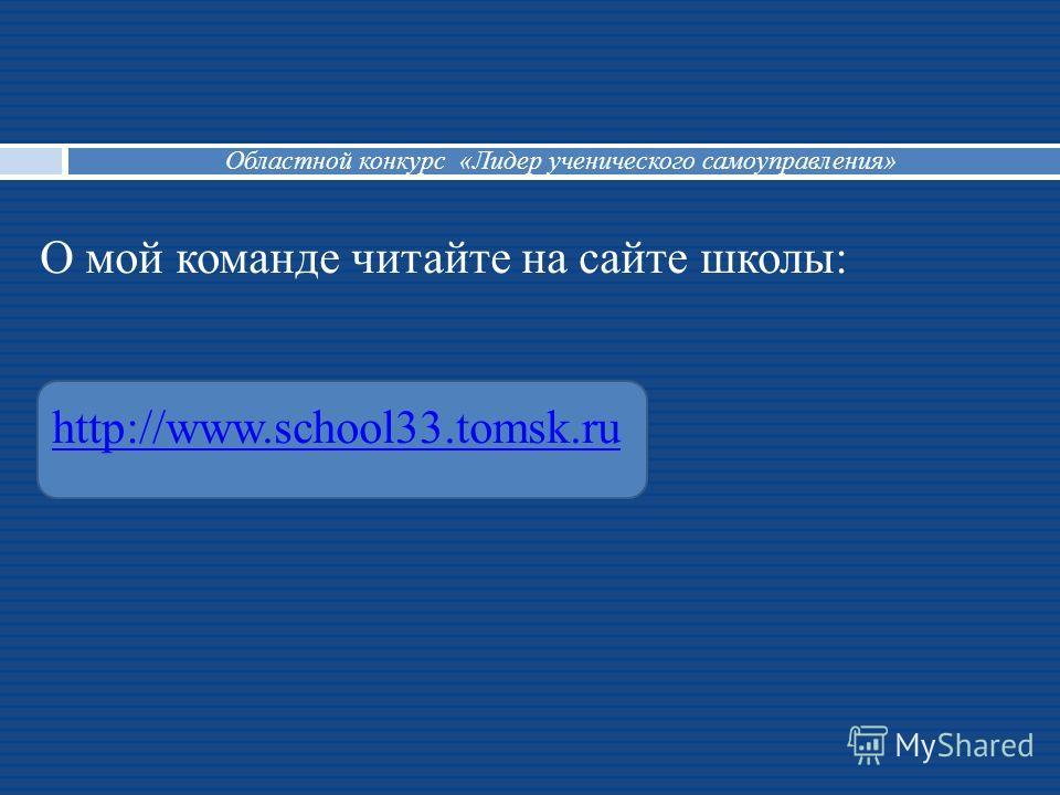 О мой команде читайте на сайте школы: http://www.school33.tomsk.ruhttp://www.school33.tomsk.ru Областной конкурс «Лидер ученического самоуправления»