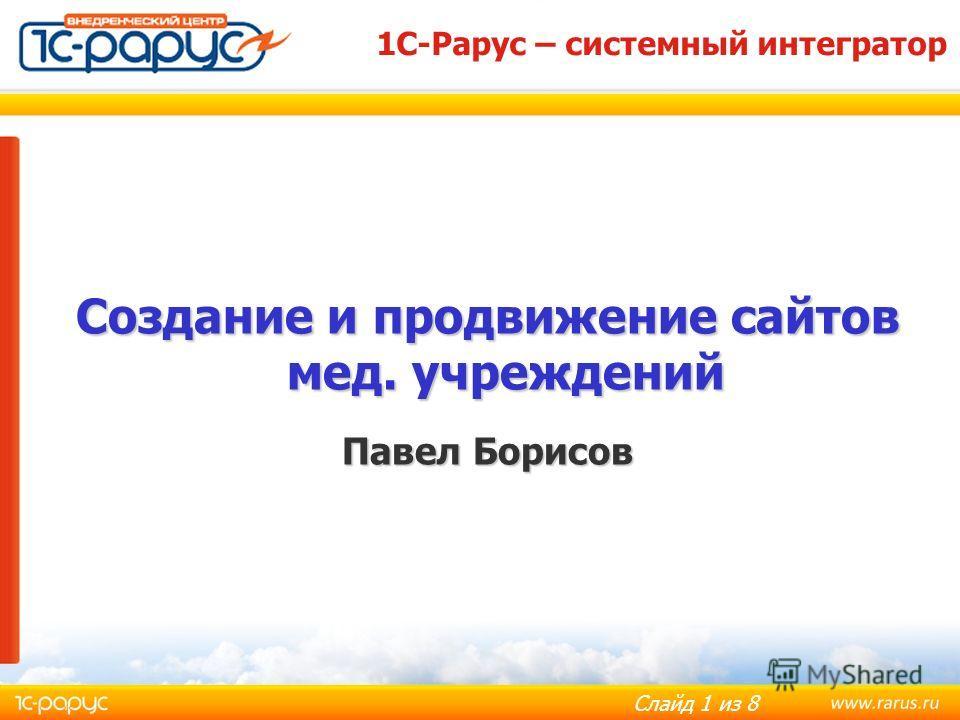 Слайд 1 из 8 Создание и продвижение сайтов мед. учреждений Павел Борисов 1С-Рарус – системный интегратор