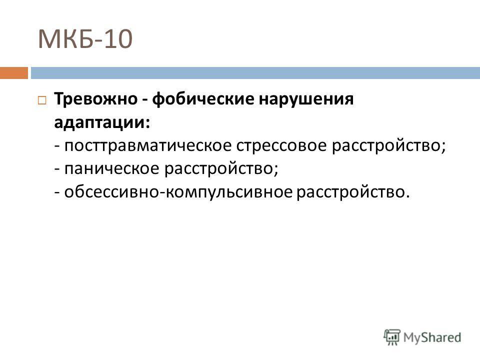 МКБ -10 Тревожно - фобические нарушения адаптации : - посттравматическое стрессовое расстройство ; - паническое расстройство ; - обсессивно - компульсивное расстройство.