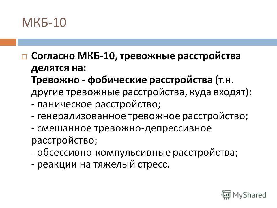 МКБ -10 Согласно МКБ -10, тревожные расстройства делятся на : Тревожно - фобические расстройства ( т. н. другие тревожные расстройства, куда входят ): - паническое расстройство ; - генерализованное тревожное расстройство ; - смешанное тревожно - депр