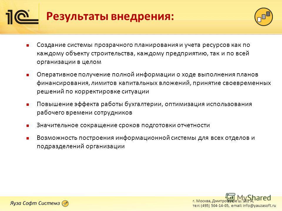 г. Москва, Дмитровское ш. 161 А, тел: (495) 504-14-05, email: info@yauzasoft.ru Результаты внедрения: Создание системы прозрачного планирования и учета ресурсов как по каждому объекту строительства, каждому предприятию, так и по всей организации в це