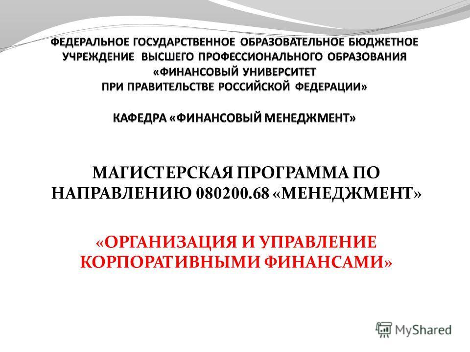МАГИСТЕРСКАЯ ПРОГРАММА ПО НАПРАВЛЕНИЮ 080200.68 «МЕНЕДЖМЕНТ» «ОРГАНИЗАЦИЯ И УПРАВЛЕНИЕ КОРПОРАТИВНЫМИ ФИНАНСАМИ»