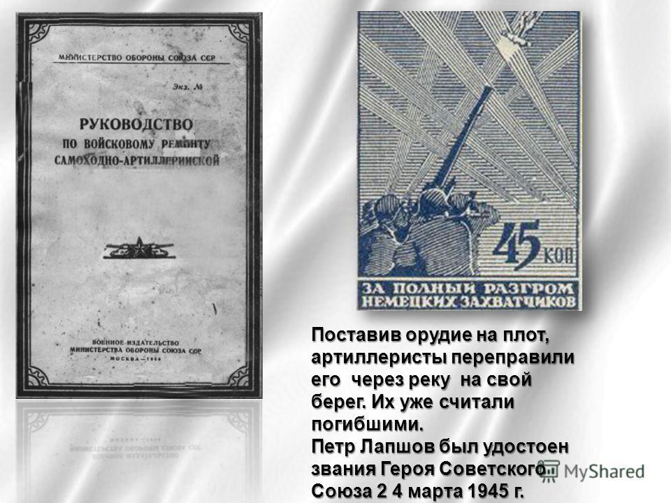 Поставив орудие на плот, артиллеристы переправили его через реку на свой берег. Их уже считали погибшими. Петр Лапшов был удостоен звания Героя Советского Союза 2 4 марта 1945 г.