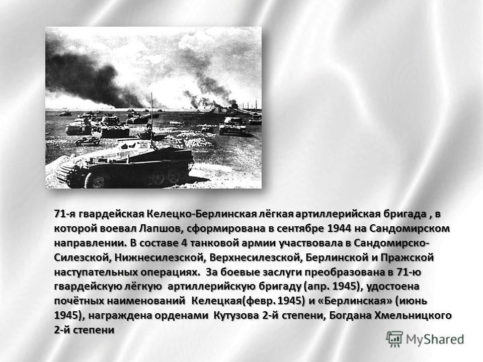 71-я гвардейская Келецко-Берлинская лёгкая артиллерийская бригада, в которой воевал Лапшов, сформирована в сентябре 1944 на Сандомирском направлении. В составе 4 танковой армии участвовала в Сандомирско- Силезской, Нижнесилезской, Верхнесилезской, Бе