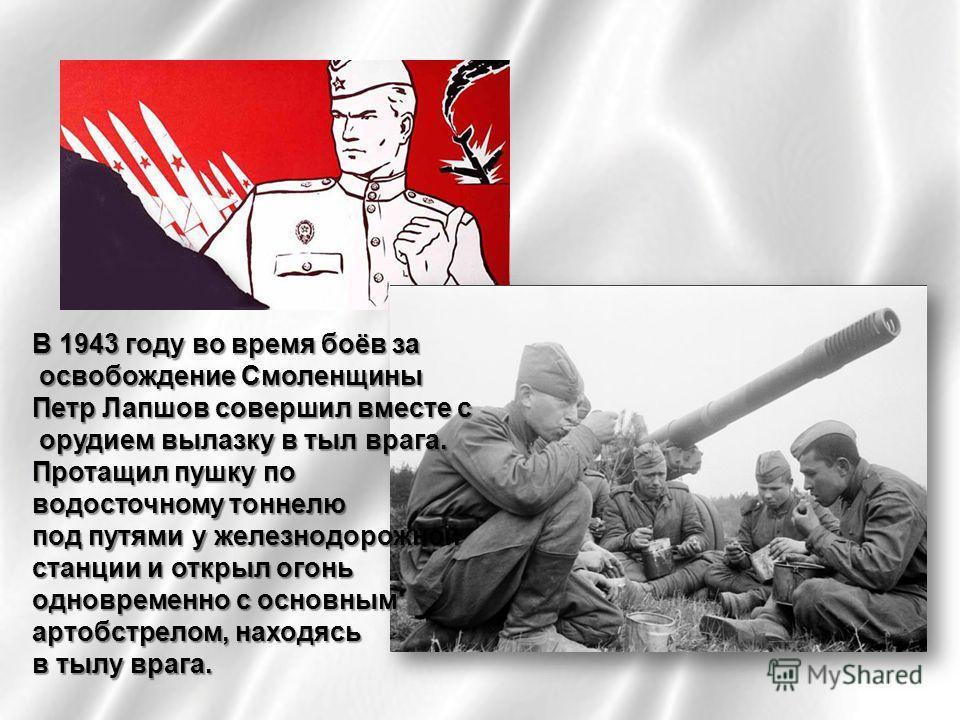 В 1943 году во время боёв за освобождение Смоленщины освобождение Смоленщины Петр Лапшов совершил вместе с орудием вылазку в тыл врага. орудием вылазку в тыл врага. Протащил пушку по водосточному тоннелю под путями у железнодорожной станции и открыл