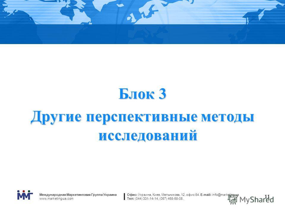 Международная Маркетинговая Группа Украина www.marketing-ua.com Офис: Украина, Киев, Мельникова, 12, офис 64. E-mail: info@marketing.ua Тел: (044) 331-14-14, (067) 468-68-08. 11 Блок 3 Другие перспективные методы исследований