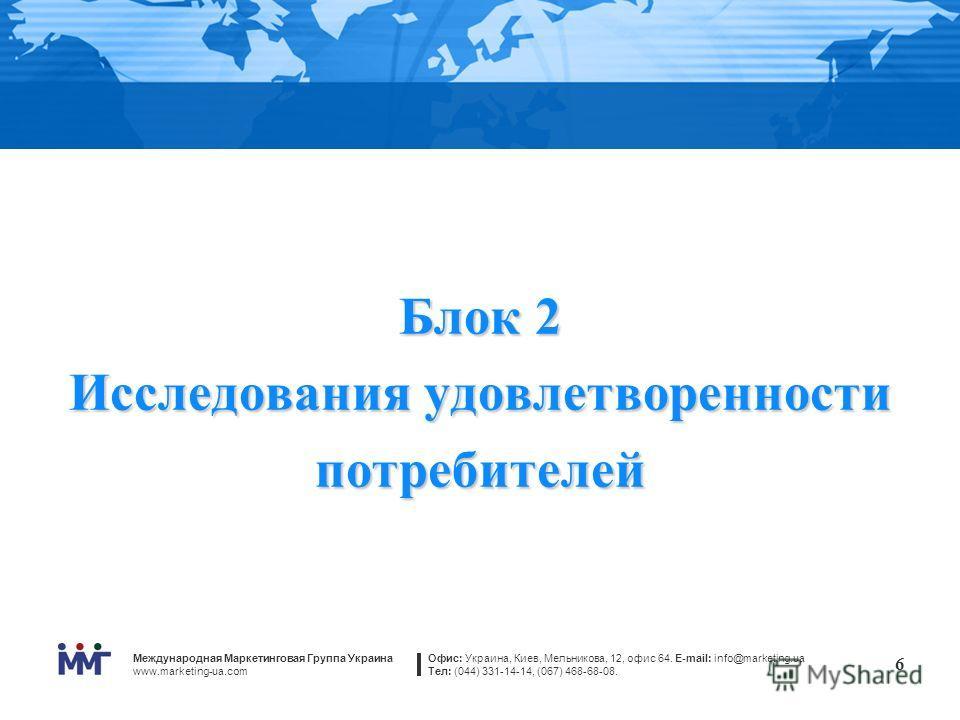 Международная Маркетинговая Группа Украина www.marketing-ua.com Офис: Украина, Киев, Мельникова, 12, офис 64. E-mail: info@marketing.ua Тел: (044) 331-14-14, (067) 468-68-08. 6 Блок 2 Исследования удовлетворенности потребителей