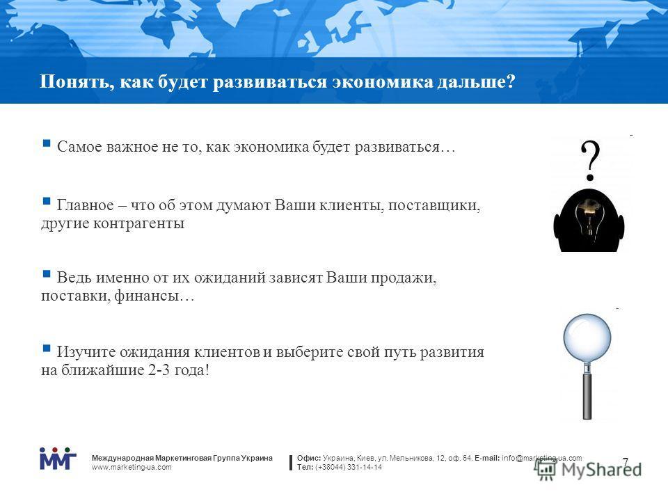 Международная Маркетинговая Группа Украина www.marketing-ua.com Офис: Украина, Киев, ул. Мельникова, 12, оф. 64. E-mail: info@marketing-ua.com Тел: (+38044) 331-14-14 7 Понять, как будет развиваться экономика дальше? Самое важное не то, как экономика