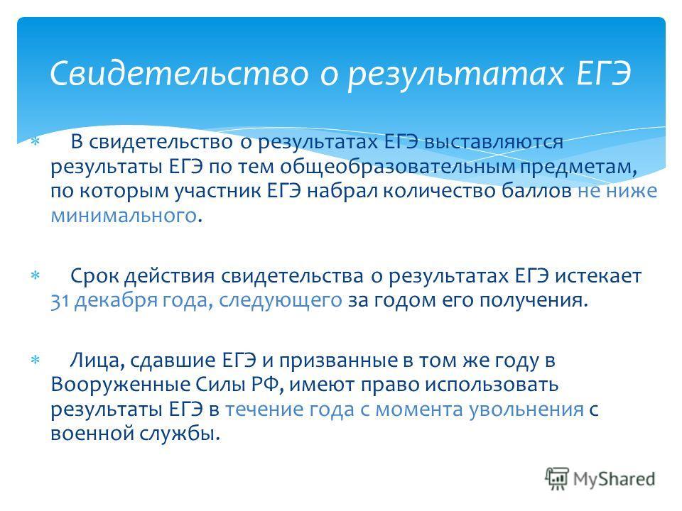 В свидетельство о результатах ЕГЭ выставляются результаты ЕГЭ по тем общеобразовательным предметам, по которым участник ЕГЭ набрал количество баллов не ниже минимального. Срок действия свидетельства о результатах ЕГЭ истекает 31 декабря года, следующ
