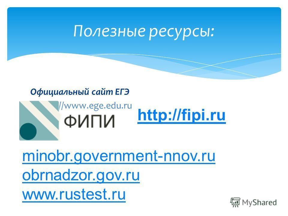 Официальный сайт ЕГЭ http://www.ege.edu.ru Полезные ресурсы: http://fipi.ru minobr.government-nnov.ru obrnadzor.gov.ru www.rustest.ru