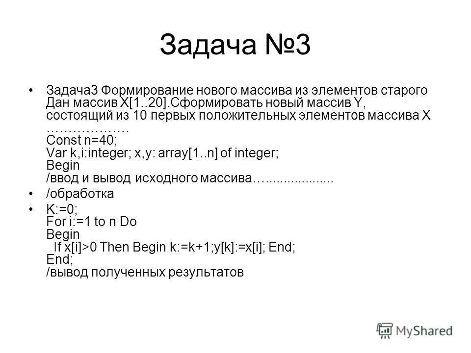 Задача 3 Задача3 Формирование нового массива из элементов старого Дан массив X[1..20].Сформировать новый массив Y, состоящий из 10 первых положительных элементов массива Х ………………. Const n=40; Var k,i:integer; x,y: array[1..n] of integer; Begin /ввод