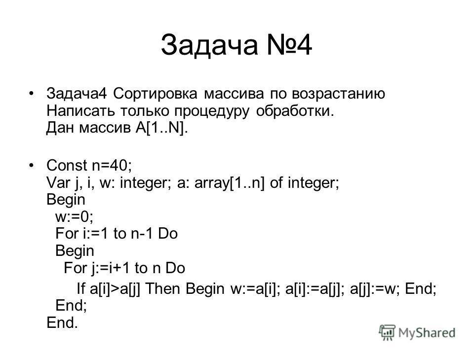 Задача 4 Задача4 Cортировка массива по возрастанию Написать только процедуру обработки. Дан массив А[1..N]. Const n=40; Var j, i, w: integer; a: array[1..n] of integer; Begin w:=0; For i:=1 to n-1 Do Begin For j:=i+1 to n Do If a[i]>a[j] Then Begin w
