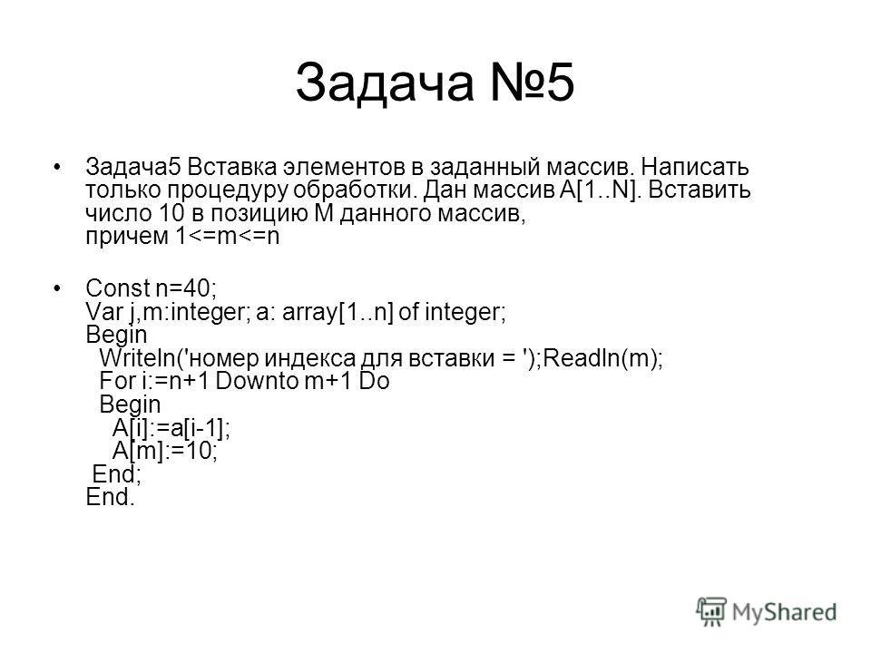 Задача 5 Задача5 Вставка элементов в заданный массив. Написать только процедуру обработки. Дан массив А[1..N]. Вставить число 10 в позицию M данного массив, причем 1