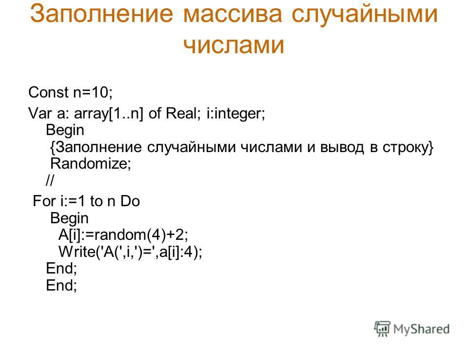 Заполнение массива случайными числами Const n=10; Var a: array[1..n] of Real; i:integer; Begin {Заполнение случайными числами и вывод в строку} Randomize; // For i:=1 to n Do Begin A[i]:=random(4)+2; Write('A(',i,')=',a[i]:4); End; End;