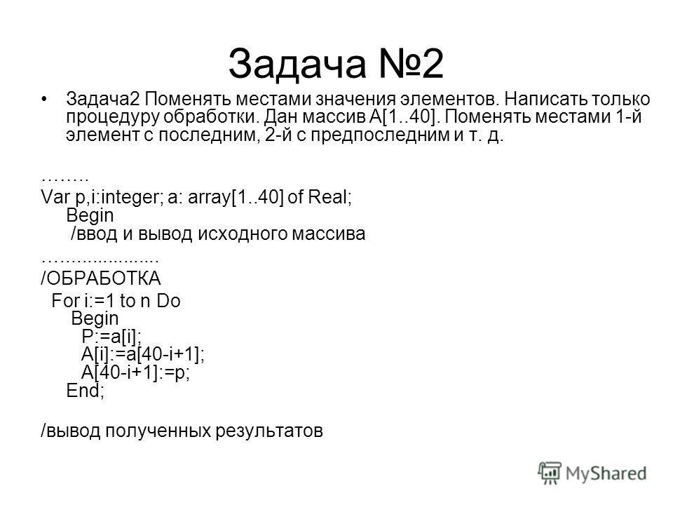 Задача 2 Задача2 Поменять местами значения элементов. Написать только процедуру обработки. Дан массив A[1..40]. Поменять местами 1-й элемент с последним, 2-й с предпоследним и т. д. …….. Var p,i:integer; a: array[1..40] of Real; Begin /ввод и вывод и