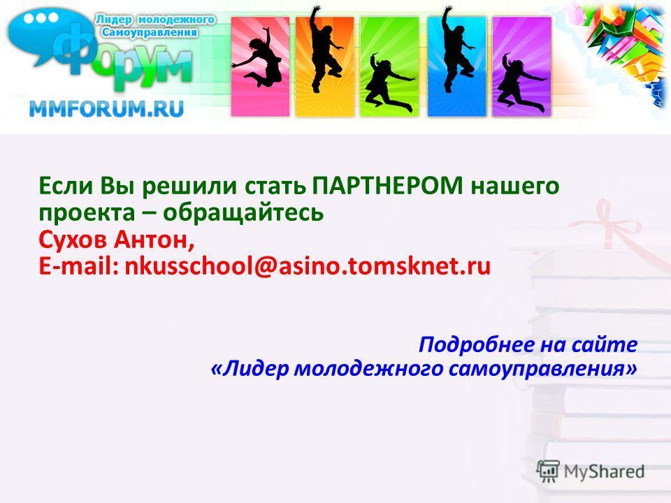 Если Вы решили стать ПАРТНЕРОМ нашего проекта – обращайтесь Сухов Антон, E-mail: nkusschool@asino.tomsknet.ru Подробнее на сайте «Лидер молодежного самоуправления»