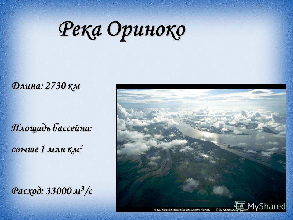 Река Ориноко Длина: 2730 км Площадь бассейна: свыше 1 млн км 2 Расход: 33000 м 3 /с
